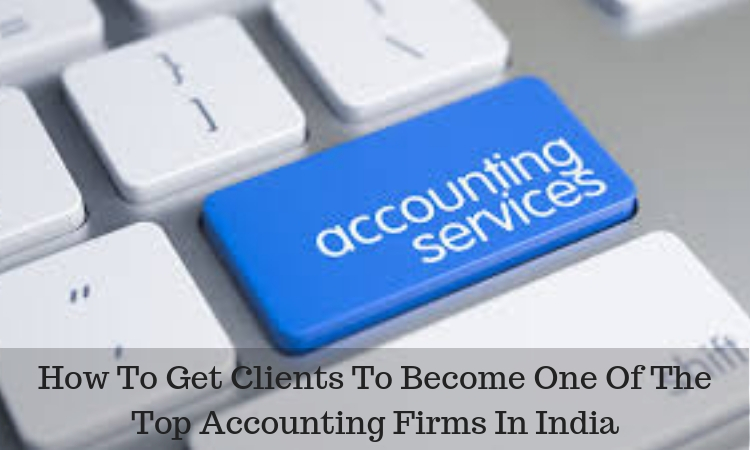 How To Get Clients To Become One Of The Top Accounting Firms In India
