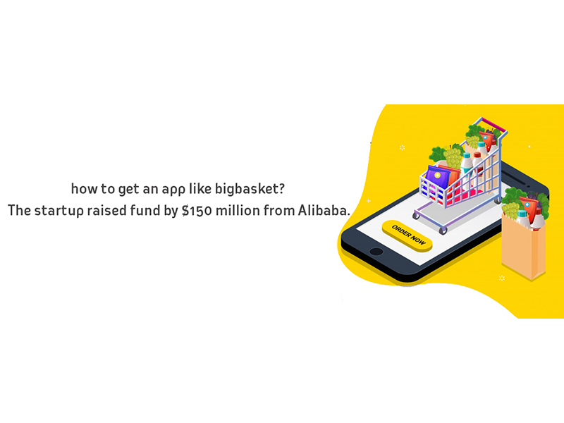 How To Get An App Like A Big Basket? The Startup Raised Fund By 150 Million From Alibaba